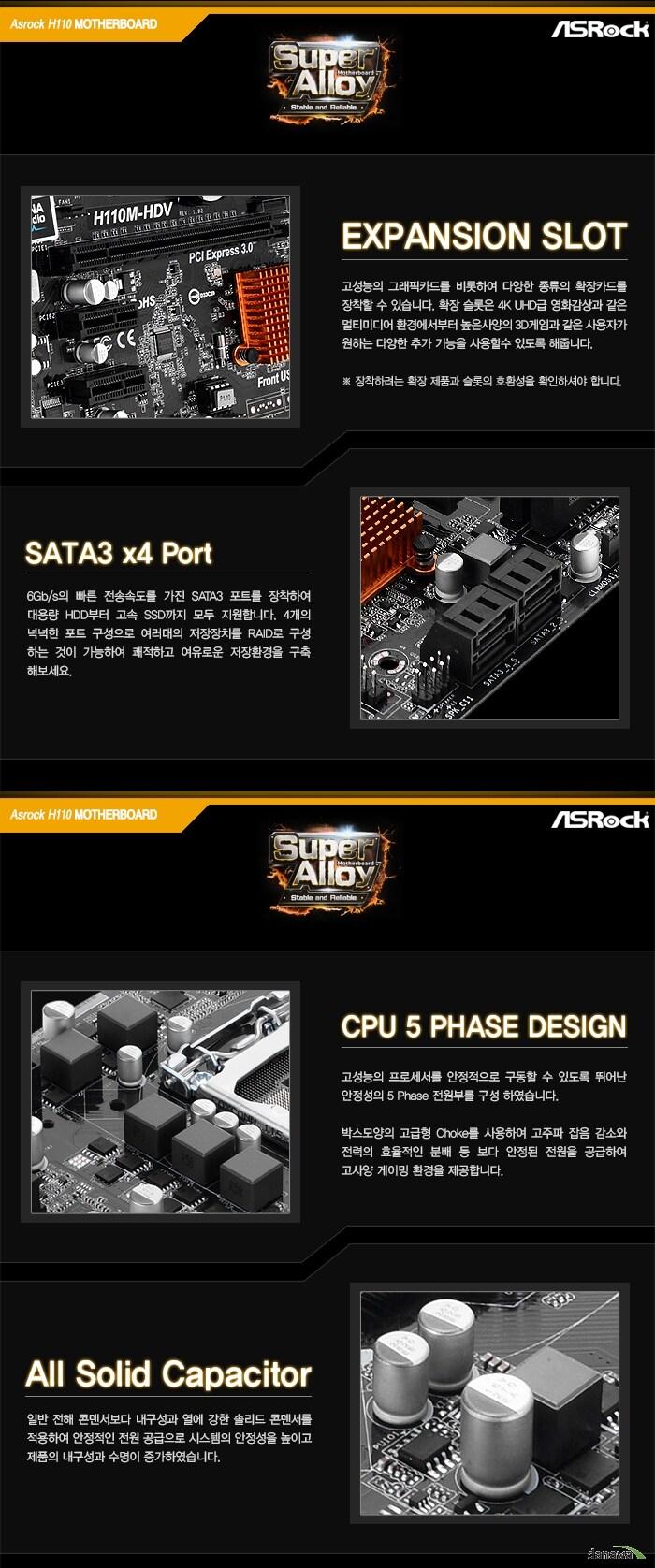 EXPANSION SLOT고성능의 그래픽카드를 비롯하여 다양한 종류의 확장카드를 장착할 수 있습니다. 확장 슬롯은 4K UHD급 영화감상과 같은 멀티미디어 환경에서부터 높은사양의 3D게임과 같은 사용자가 원하는 다양한 추가 기능을 사용할수 있도록 해줍니다.장착하려는 확장 제품과 슬롯의 호환성을 확인하셔야 합니다.SATA3 x4 Port6Gb/s의 빠른 전송속도를 가진 SATA3 포트를 장착하여 대용량 HDD부터 고속 SSD까지 모두 지원합니다. 4개의 넉넉한 포트 구성으로 여러대의 저장장치를 RAID로 구성 하는 것이 가능하여 쾌적하고 여유로운 저장환경을 구축 해보세요.CPU 5 PHASE DESIGN고성능의 프로세서를 안정적으로 구동할 수 있도록 뛰어난 안정성의 5 Phase 전원부를 구성 하였습니다. 박스모양의 고급형 Choke를 사용하여 고주파 잡음 감소와 전력의 효율적인 분배 등 보다 안정된 전원을 공급하여 고사양 게이밍 환경을 제공합니다.All Solid Capacitor일반 전해 콘덴서보다 내구성과 열에 강한 솔리드 콘덴서를 적용하여 안정적인 전원 공급으로 시스템의 안정성을 높이고 제품의 내구성과 수명이 증가하였습니다.
