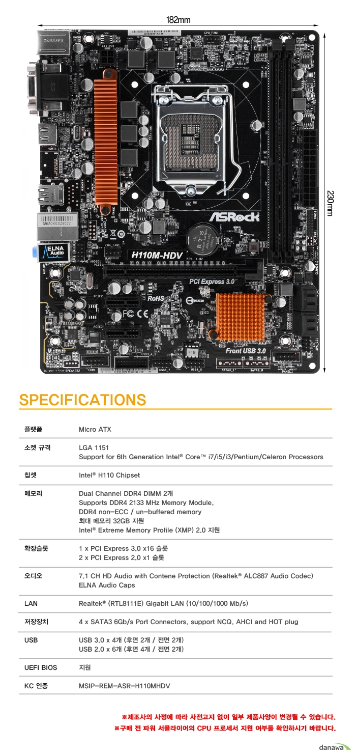 SPECIFICATIONS	플랫폼	Micro ATX소켓 규격	LGA 1151	Support for 6th Generation Intel Core i7/i5/i3/Pentium/Celeron Processors칩셋	Intel H110 Chipset메모리	Dual Channel DDR4 DIMM 2개	Supports DDR4 2133 MHz Memory Module,	DDR3 non-ECC / un-buffered memory	최대 메모리 32GB 지원	Intel Extreme Memory Profile (XMP) 2.0 지원확장슬롯	1 x PCI Express 3.0 x16 슬롯	2 x PCI Express 2.0 x1 슬롯오디오	7.1 CH HD Audio with Contene Protection (Realtek ALC887 Audio Codec)	ELNA Audio CapsLAN	Realtek (RTL8111E) Gigabit LAN (10/100/1000 Mb/s)저장장치	4 x SATA3 6Gb/s Port Connectors, support NCQ, AHCI and HOT plugUSB	USB 3.0 x 4개 (후면 2개 / 전면 2개)	USB 2.0 x 6개 (후면 4개 / 전면 2개)UEFI BIOS	지원KC 인증	MSIP-REM-ASR-H110MHDV제조사의 사정에 따라 사전고지 없이 일부 제품사양이 변경될 수 있습니다.  구매 전 파워 서플라이어의 CPU 프로세서 지원 여부를 확인하시기 바랍니다.