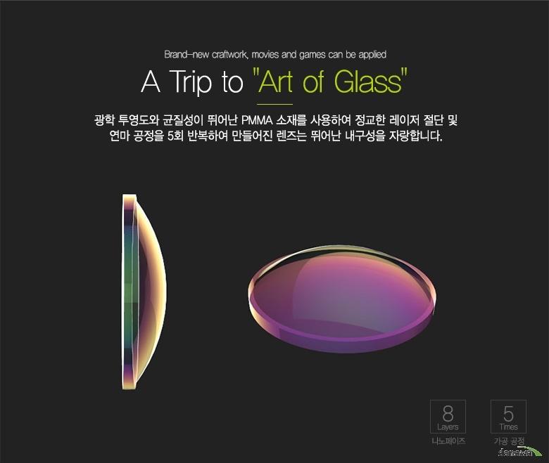 Brand-new craftwork, movies and games can be applied    A Trip to Art of Glass    광학 투영도와 균질성이 뛰어난 PMMA 소재를 사용하여 정교한 레이저 절단 및 연마 공정을 5회 반복하여 만들어진 렌즈는 뛰어난 내구성을 자랑합니다. 8 Layers 나노페이즈 / 5 Times 가공공정