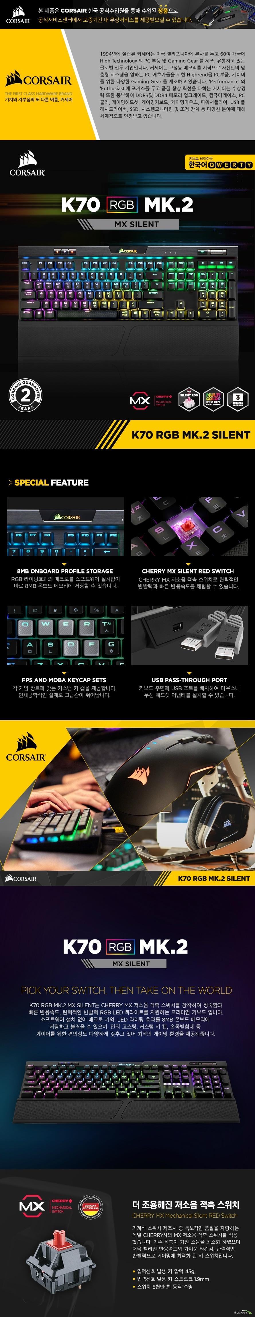 k70 rgb mk.2 BLUE Mechanical Gaming Keyboard 8MB Onboard Profile Storage RGB 라이팅효과와 매크로를 소프트웨어 설치없이 바로 8MB 온보드 메모리에 저장할 수 있습니다. CHERRY MX BLUE Switch CHERRY MX 청축 스위치로 경쾌하고 뚜렷한 키감을 체험할 수 있습니다. FPS and MOBA keycap sets 각 게임 장르에 맞는 커스텀 키 캡을 제공합니다. 인체공학적인 설계로 그립감이 뛰어납니다. USB pass-through port 키보드 후면에 USB 포트를 배치하여 마우스나 무선 헤드셋 어댑터를 설치할 수 있습니다. k70 rgb mk.2 BLUE Pick Your Switch, Then Take On The World K70 RGB MK.2 BLUE는 CHERRY MX RGB 청축 스위치를 장착하여 경쾌하고 뚜렷한 키감, 탄력적인 반발력 RGB LED 백라이트를 지원하는 프리미엄 키보드 입니다. 소프트웨어 설치 없이 매크로 키와, LED 라이팅 효과를 8MB 온보드 메모리에 저장하고 불러올 수 있으며, 안티 고스팅, 커스텀 키 캡, 손목받침대 등 게이머를 위한 편의성도 다양하게 갖추고 있어 최적의 게이밍 환경을 제공해줍니다. Dynamic Multicolor Per Key Backlighting K70 RGB MK.2 BLUE는 고휘도의 RGB LED 감각적인 디자인을 더했습니다. iCUE 소프트웨어를 사용하여 정교한 LED 색상 컨트롤이 가능하고, 게이머의 취향에 맞게 LED 백라이팅 효과를 커스터마이징 할 수 있습니다. 3단계 밝기 조절이 가능한 RGB LED 백라이트 백라이트 밝기 키를 사용하여 3단계로 LED 밝기 조절이 가능합니다. 원하는 LED 밝기를 손쉽게 설정할 수 있습니다. 8MB 온보드 메모리 지원 8MB Onboard Profile Storage 최대 3개의 프로필에 할당 된 8MB의 온보드 메모리를 지원하여 별도의 소프트웨어나 드라이버 설치없이 LED 라이팅 효과와, 매크로 키를 키보드에 저장할 수 있어 PC가 바뀌어도 나만의 설정으로 게임을 즐길 수 있습니다. 100 안티고스팅 기술 지원 여러 키를 동시에 눌러도 모두 입력이 가능한 100% 안티고스팅 기술 지원으로 무한동시입력이 가능하여 더욱 빠르고 편리하게 게임을 즐길 수 있습니다. 별도의 장치를 위한 USB포트 지원 키보드 후면에 별도의 장치를 위한 USB포트가 장착되어 있어, 마우스나 무선 헤드셋 어댑터를 연결하여 사용할 수 있습니다. 영문 키보드와 동일한 104키 배열 K70 RGB MK.2 BLUE는 104키 배열 디자인으로 한자와 한영 키를 따로 추가하지 않고 우측 알트 키, 컨트롤 키에 할당하여 한글 키보드를 영문 키 배열과 같은 느낌으로 사용할 수 있습니다. 편리한 윈도우 키 잠금 기능 키보드 상단에 윈도우 키 잠금 버튼이 내장되어 있어 게임 중 바탕화면으로 튕길 걱정 없이 즐길 수 있습니다. 멀티미디어 전용 컨트롤 키 지원 멀티미디어와 볼륨 전용 키 제공으로 동영상 및 음악 감상시에도 최상의 편의성을 제공합니다. 게임 중에서도 바탕화면으로 돌아가는 일 없이 간편한 조작만으로 음악과 함께하는 게임 환경을 조성할 수 있습니다. 게임 장르에 맞는 커스텀 키 캡 각 게임 장르에 맞는 다양한 커스텀 키 캡을 제공합니다. 실버 컬러로 제작된 커스텀 키캡은 인체공학적인 설계와 미끄럼방지 디자인으로 최상의 타이핑을 제공해줍니다. 탈부착형 디자인의 부드러운 손목받침대 고무 재질의 부드러운 손목받침대를 장착하여 장시간 키보드 사용 시 손목의 부담을 줄여줍니다. 탈부착형 디자인으로 편의에 맞게 사용할 수 있습니다. 견고한 내구성의 알루미늄 프레임 아노다이징 기술로 마감한 알루미늄 프레임은 가볍고 고급스러움을 더하며, 장시간 키보드를 사용하여도 쉽게 뒤틀림이 없는 견고한 내구성을 자랑합니다. iCUE를 이용한 커스터마이징 iCUE 소프트웨어를 사용하여 생생한 RGB LED 조명 효과를 커스텀하고, 정교한 매크로 프로그래밍을 할 수 있습니다. 다양한 설정을 손