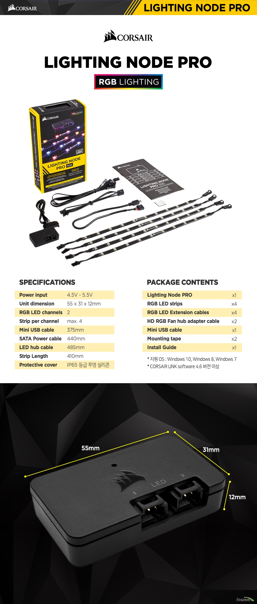 SPECIFICATIONS Power input 4.5V - 5.5VUnit dimension 55 x 31 x 12mmRGB LED channels 2Strip per channel max. 4Mini USB cable 375mmSATA Power cable 440mmLED hub cable 485mmStrip Length 410mmProtective cover IP65 등급 투명 실리콘 PACKAGE Contents Lighting Node PRO x1RGB LED strips x4RGB LED Extension cables x4HD RGB Fan hub adapter cable x2Mini USB cable x1Mounting tape x2Install Guide x1* 지원 OS : Windows 10, Windows 8, Windows 7* CORSAIR LINK software 4.6 버전 이상