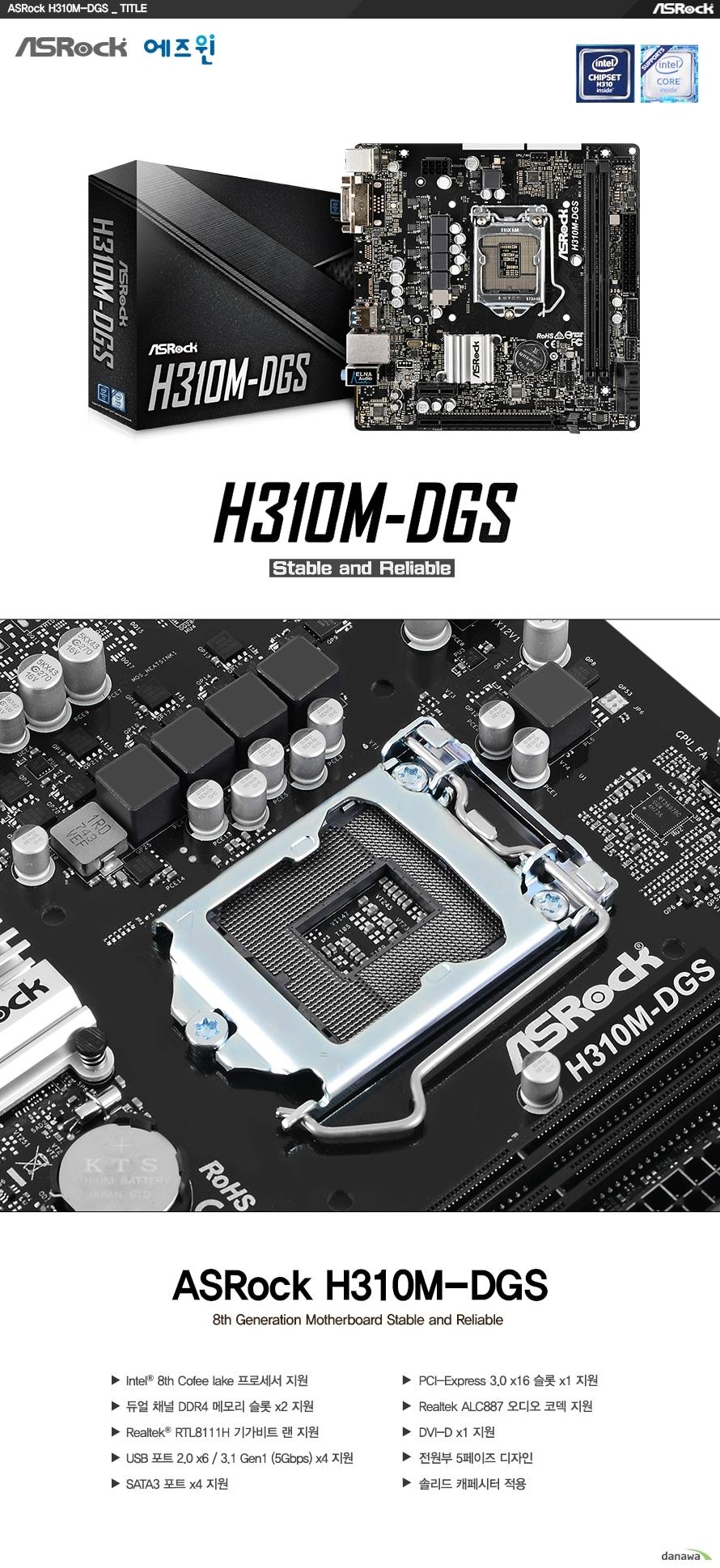 ASROCK H310M DGS  8세대 인텔 프로세서 지원 LGA1151소켓  인텔 H310 칩셋 지원  듀얼채널 DDR4 DIMM 메모리 지원 최대 32GB 메모리 지원 DDR4 2666 2400 2133 NON ECC UN BUFFERED 메모리 지원 XMP 2.0 지원  PCIE 3.0 X16 슬롯 1개  PCIE 2.0 X1 슬롯 1개  리얼텍 RTL8111H 기가비트 랜 지원  SATA3 커넥터 4개 지원  USB 3.0 4개 및 2.0 6개 지원  KC인증 R REM ASR H310MDGS  제조사의 사정에 따라 사전고지 없이 일부 제품사양이 변경될 수 있습니다. 구매 전 파워 서플라이의 CPU 프로세서 지원 여부를 확인하시기 바랍니다.  제품 구성   사용자 설명서 드라이버 CD IO쉴드  최고의 고객 만족을 위하여 에즈윈에서는 3년 무상 품질 보증 서비스를 제공합니다.