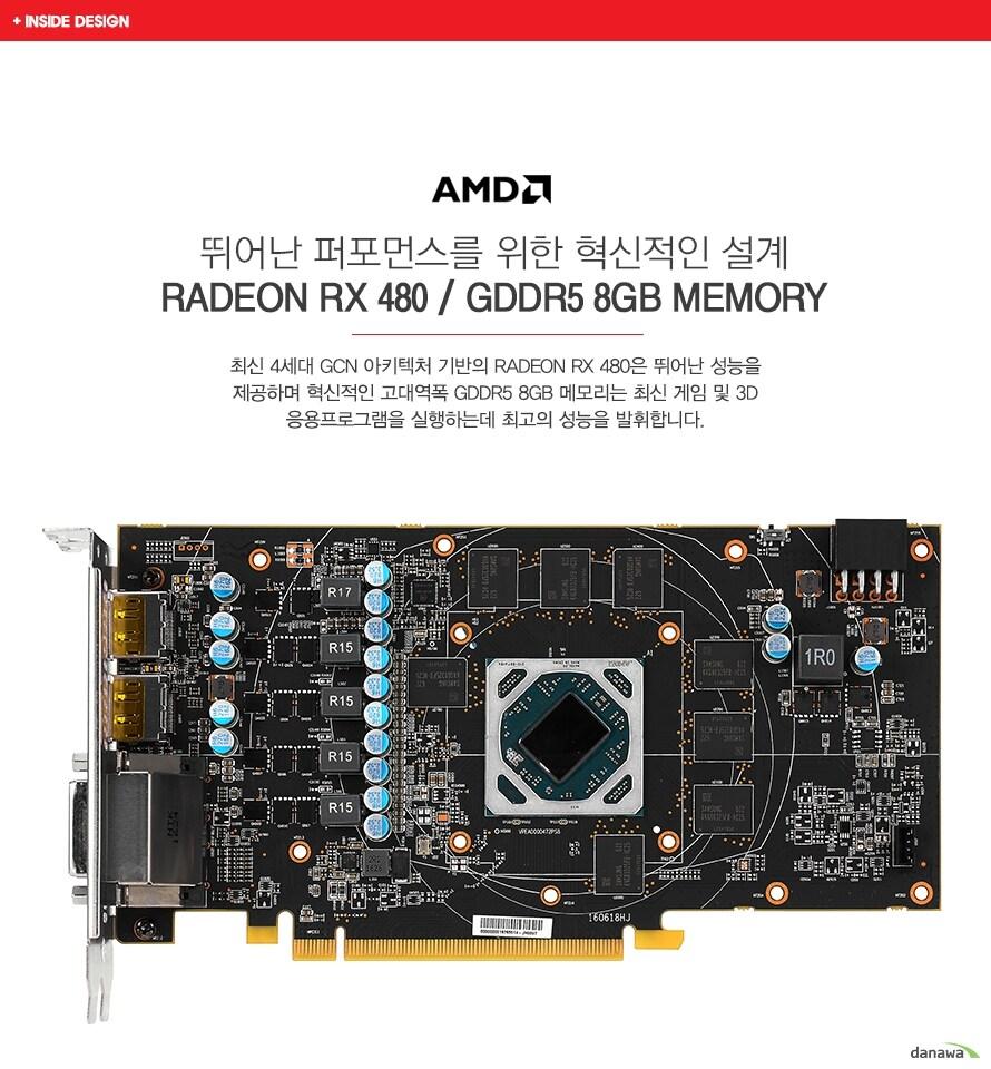 뛰어난 퍼포먼스를 위한 혁신적인 설계RADEON RX 480 / GDDR5 8GB MEMORY최신 4세대 GCN 아키텍처 기반의 RADEON RX 480은 뛰어난 성능을 제공하며 혁신적인 고대역폭 GDDR5 8GB 메모리는 최신 게임 및 3D 응용프로그램을 실행하는데 최고의 성능을 발휘합니다.