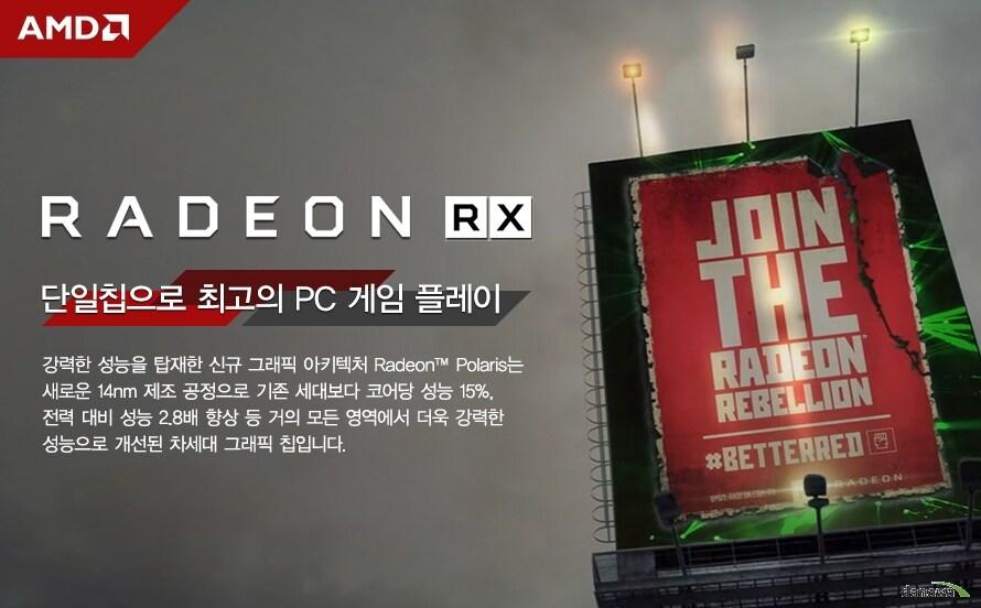 RADEON RX단일칩으로 최고의 PC 게임 플레이강력한 성능을 탑재한 신규 그래픽 아키텍처 Radeon™ Polaris는새로운 14nm 제조 공정으로 기존 세대보다 코어당 성능 15%,전력 대비 성능 2.8배 향상 등 거의 모든 영역에서 더욱 강력한성능으로 개선된 차세대 그래픽 칩입니다.