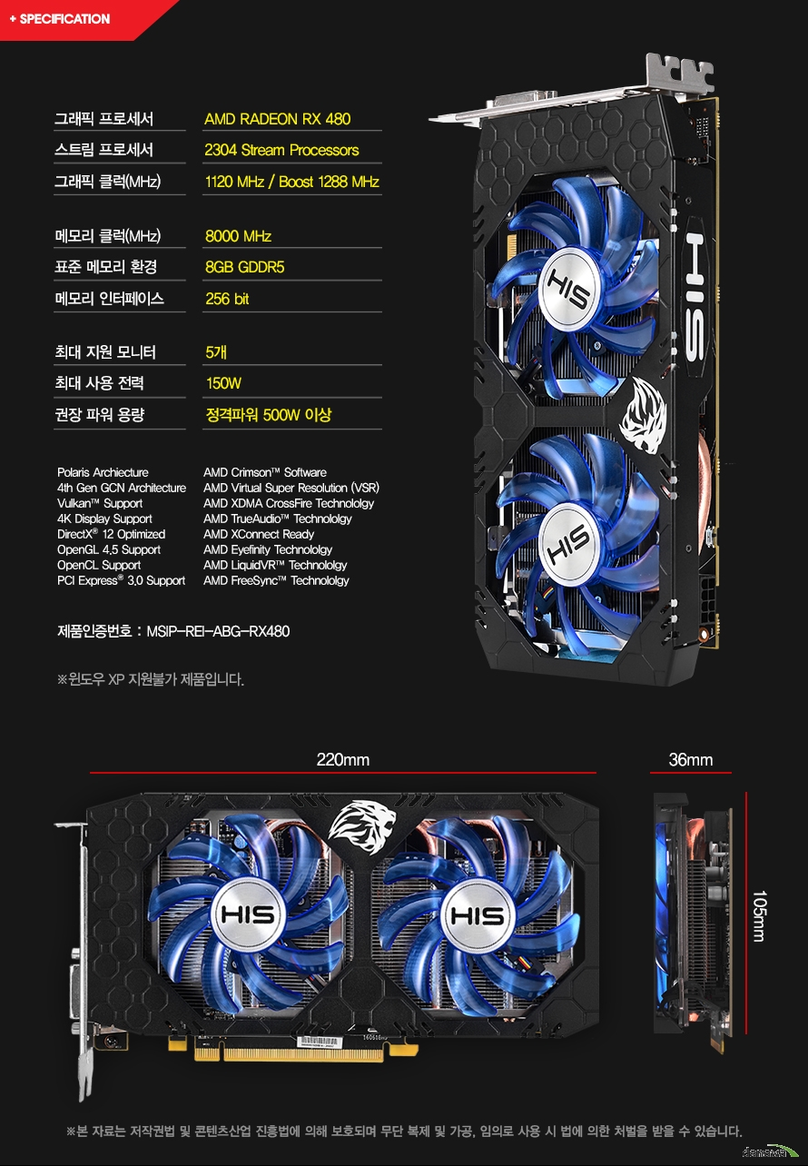 그래픽 프로세서	AMD RADEON RX 480스트림 프로세서	2304 Stream Processors그래픽 클럭(MHz)	1120 MHz / Boost 1288 MHz메모리 클럭(MHz)	8000 MHz표준 메모리 환경	8GB GDDR5메모리 인터페이스	256 bit최대 지원 모니터	5개최대 사용 전력	225W권장 파워 용량	정격파워 500W 이상	Polaris Archiecture	AMD Crimson Software4th Gen GCN Architecture	AMD Virtual Super Resolution (VSR)Vulkan Support	AMD XDMA CrossFire Technololgy4K Display Support	AMD TrueAudio TechnololgyDirectX 12 Optimized	AMD XConnect ReadyOpenGL 4.5 Support	AMD Eyefinity TechnololgyOpenCL Support	AMD LiquidVR TechnololgyPCI Express 3.0 Support	AMD FreeSync Technololgy	제품인증번호 : MSIP-REI-ABG-RX480	제품사이즈 : 220mm 105mm 36mm	윈도우 XP 지원불가 제품입니다.