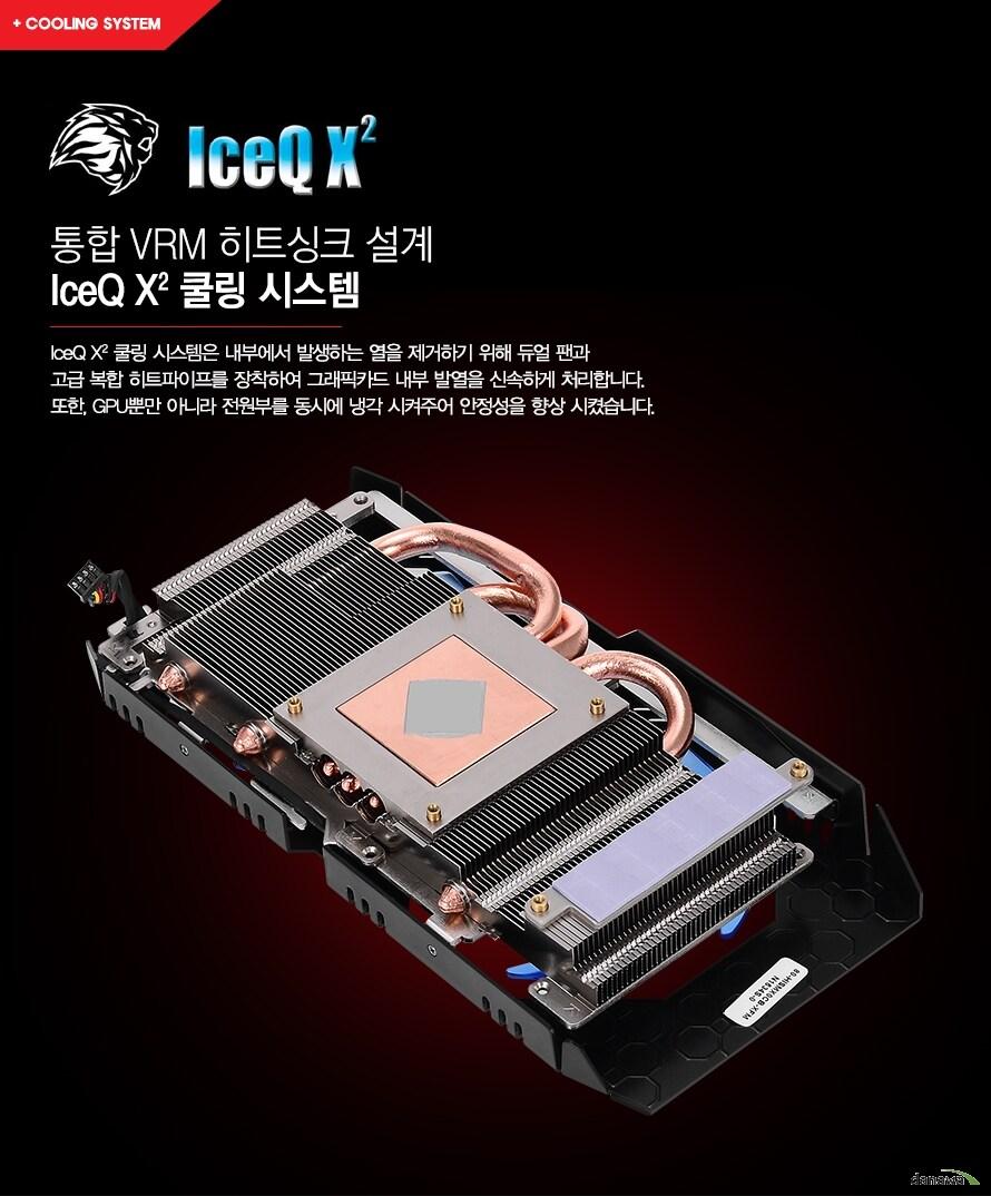 통합 VRM 히트싱크 설계  IceQ X2 쿨링 시스템IceQ X2 쿨링 시스템은 내부에서 발생하는 열을 제거하기 위해 듀얼 팬과 고급 복합 히트파이프를 장착하여 그래픽카드 내부 발열을 신속하게 처리합니다.또한, GPU뿐만 아니라 전원부를 동시에 냉각 시켜주어 안정성을 향상 시켰습니다.