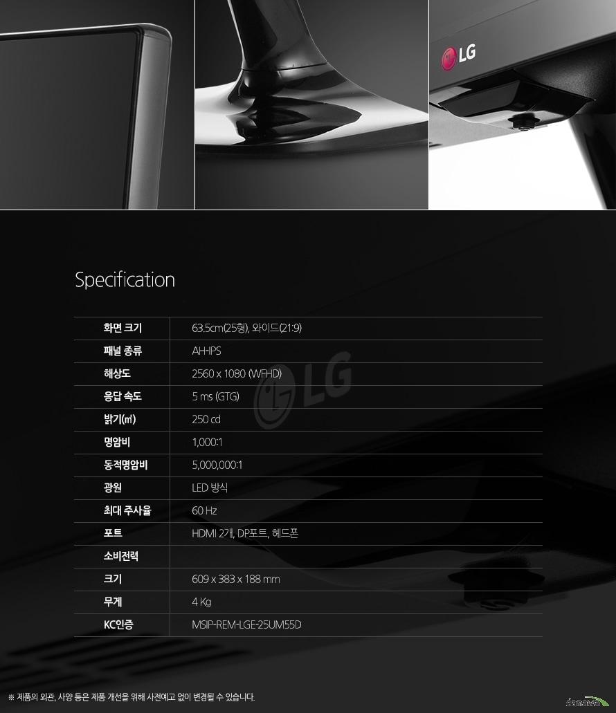 Specification 화면 크기63.5cm(25형), 와이드(21:9) 패널 종류AH-IPS해상도2560 x 1080 (WFHD)응답 속도5 ms (GTG)밝기250cd명암비1,000:1동적명암비5000000:1광원LED 방식최대 주사율포트HDMI 2개, ㅇDP포트, 헤드폰소비전력크기609 x 383 x 188 mm무게4KgKC인증MSIP-REM-LGE-25UM55D제품의 외관, 사양 등은 사전 예고없이 변경될 수 있으며, 색상은 보시는 모니터에 따라 다를 수 있으며, 구입처에 따라 취급여부가 다를 수 있습니다.
