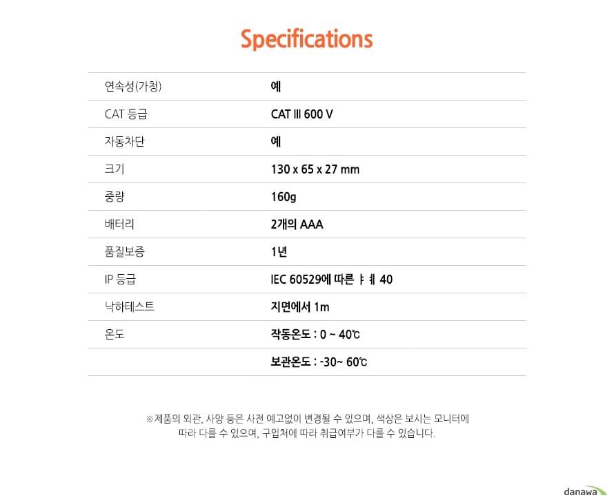 Specifications연속성(가청) 예CAT 등급 CAT III 600 V자동차단 예크기 130 x 65 x 27 mm중량 160g배터리 2개의 AAA품질보증 1년IP 등급 IEC 60529에 따른 IP 40낙하테스트 지면에서 1m온도 작동온도 : 0 ~ 40℃, 보관온도 : -30~ 60℃