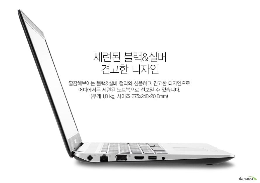 세련된 블랙 실버 견고한 디자인깔끔해보이는 블랙 실버 컬러와 심플하고 견고한 디자인으로 어디에서든 세련된 노트북으로 선보일 수 있습니다. (무게 1.8 kg, 사이즈 375x248x20.8mm)