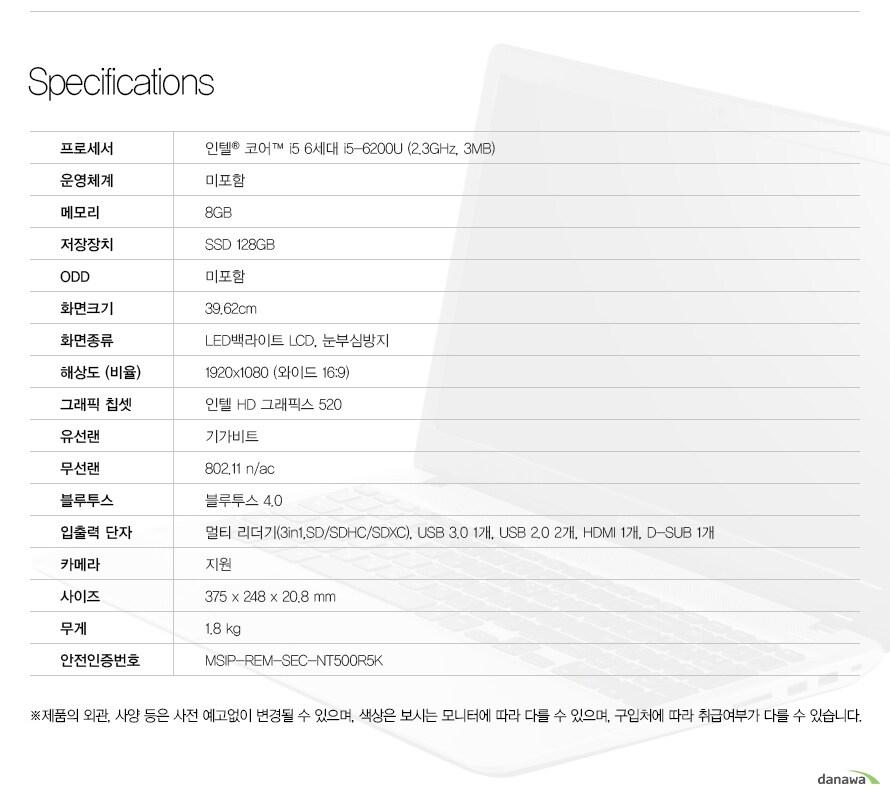 Specification 프로세서인텔 코어 i5 6세대 i5-6200U (2.3GHz, 3MB) 운영체계미포함메모리8GB저장장치SSD 128GBODD미포함화면크기39.62cm화면종류LED백라이트 LCD, 눈부심방지해상도 (비율)1920x1080 (와이드 16:9)그래픽 칩셋인텔 HD 그래픽스 520유선랜기가비트무선랜802.11 n/ac블루투스블루투스 4.0입출력 단자멀티 리더기(3in1,SD/SDHC/SDXC), USB 3.0 1개, USB 2.0 2개, HDMI 1개, D-SUB 1개카메라지원사이즈375 x 248 x 20.8 mm무게1.8 kg안전인증번호MSIP-REM-SEC-NT500R5K 제품의 외관, 사양 등은 사전 예고없이 변경될 수 있으며, 색상은 보시는 모니터에 따라 다를 수 있으며, 구입처에 따라 취급여부가 다를 수 있습니다.