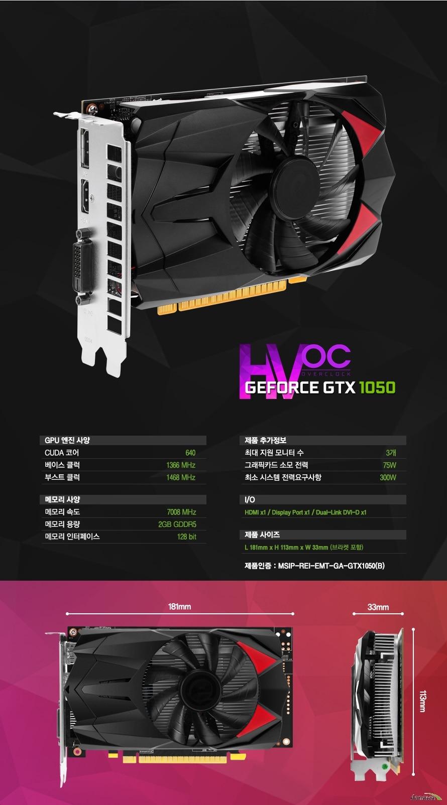 스펙    GPU 엔진 사양    쿠다 코어768    베이스 클럭1290MHz    부스트 클럭1392MHz    메모리 사양    메모리 속도7000MHz    메모리 용량4GB GDDR5    메모리 인터페이스128bit    제품 추가정보    최대 지원 모니터수3개    그래픽카드 소모 전력75W    최소 시스템 전력요구사항 300W    I/OHDMI x1 / 디스플레이 포트 x1 / 듀얼링크 DVI-D    제품 사이즈 L 145mm x H 113mm x W 35mm    제품인증 : MSIP-REI-EMT-GA-GTX1060Ti