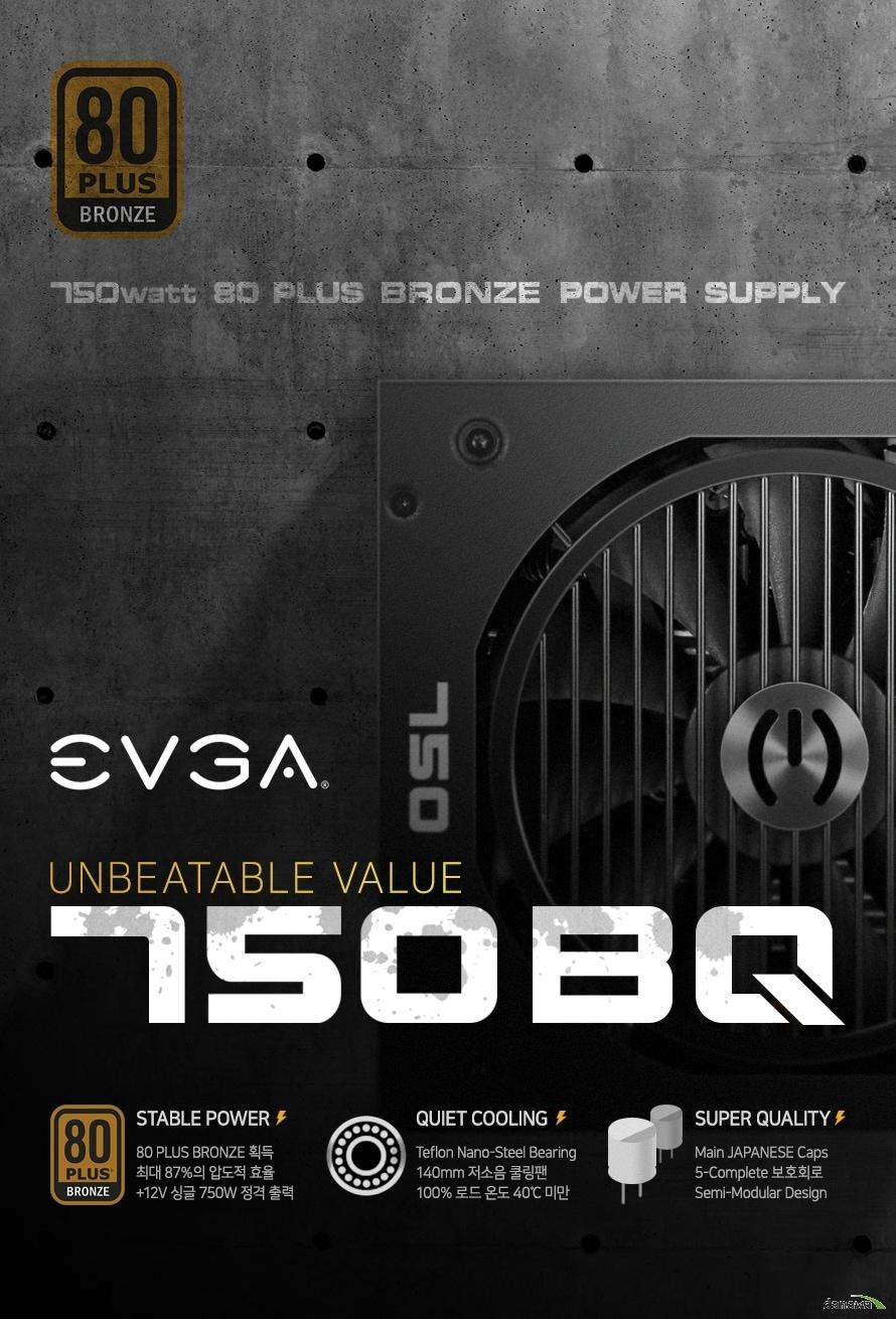 EVGA 750 BQ 80PLUS BRONZE EVGA는 최근 몇 년간 줄곧 북미 (North America) 시장 NVIDIA 그래픽카드 시장 점유율 1위를 놓치지 않으며, 하이엔드 게이밍 하드웨어 시장의 진정한 최강자로 군림하고 있습니다. 다년간 쌓아온 EVGA의 기술력과 노하우로 만들어진 최상급 퀄리티의 제품들을 만나보세요. 50% 로드, 최대 효율 87%를 넘나드는 압도적인 효율과 강력한 750W 출력 최대 온도 40도 / 보급형을 뛰어넘는 퍼포먼스 놀라운 실제 성능을 직접 확인하세요. 고성능 게이밍 PC 구성에 최적화 고출력 파워 서플라이의 기준 고사양 PC에 유리한 +12V Single Rail 744W의 놀라운 최대 가용 출력 최신 CPU와 하이엔드 GPU까지 완벽 지원 고성능 워크 스테이션과 게이밍 PC 까지 강철같은 내구성, 안정적 성능 업계 최고 품질 컴포넌트 설계 압도적인 품질 자신감 5 Year Warranty 업계를 선도하는 최상의 서비스와 품질 더 안전하게 사용하는 5가지 완벽한 보호회로 예상하지 못한 위험요소를 사전에 차단 최고의 PC를 위한 냉각 성능 가장 효율적인 쿨링 솔루션 Auto Fan Control System 적용 조용함과 차가움의 완벽한 밸런스 Teflon Nano-Steel Bearing 140mm Fan 더욱 긴 수명과 정숙한 쿨링 환경 조성 하이엔드 유저들을 위한 편의성 Semi Modular Cable Design 원하는 모든 부품을 자유롭게 사용하세요 다양한 종류와 넉넉한 수량의 커넥터 구성 750W, BRONZE, 최대 40도, OVP, UVP, OCP, OPP, SCP, MSIP-REI-EMT-110-BQ-0750, XU100215-17023A