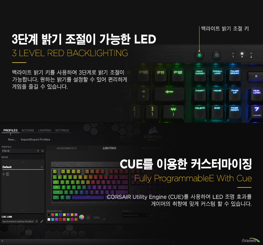 3단계 밝기 조절이 가능한 LED  백라이트 밝기 키를 사용하여 3단계로 밝기 조절이 가능합니다. 원하는 밝기를 설정할 수 있어 편리하게 게임을 즐길 수 있습니다. CUE를 이용한 커스터마이징CORSAIR Utility Engine (CUE)를 사용하여 LED 조명 효과를게이머의 취향에 맞게 커스텀할 수 있습니다.