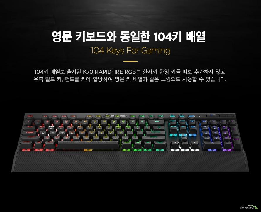 영문 키보드와 동일한 104키 배열  104키 배열로 출시된 K70 LUX RGB는 한자와 한영 키를 따로 추가하지 않고우측 알트 키, 컨트롤 키에 할당하여 영문 키 배열과 같은 느낌으로 사용할 수 있습니다.