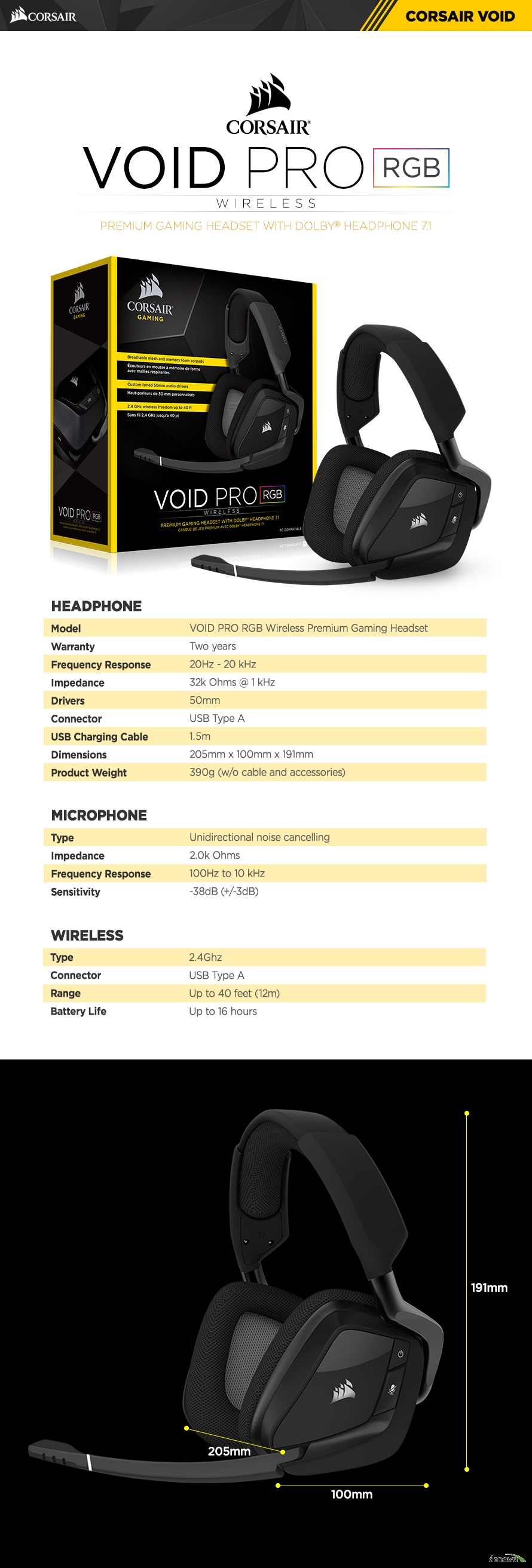 HEADPHONE	Model	VOID PRO RGB Wireless Premium Gaming HeadsetWarranty	Two yearsFrequency Response	20Hz - 20 kHzImpedance	32k Ohms @ 1 kHzDrivers	50mmConnector	USB Type AUSB Charging Cable	1.5mDimensions	205mm x 100mm x 191mmProduct Weight	390g (w/o cable and accessories)	MICROPHONE	Type	Unidirectional noise cancellingImpedance	2.0k OhmsFrequency Response	100Hz to 10 kHzSensitivity	-38dB (+/-3dB)	Wireless	Type	2.4GhzConnector	USB Type ARange	Up to 40 feet (12m)Battery Life	Up to 16 hours