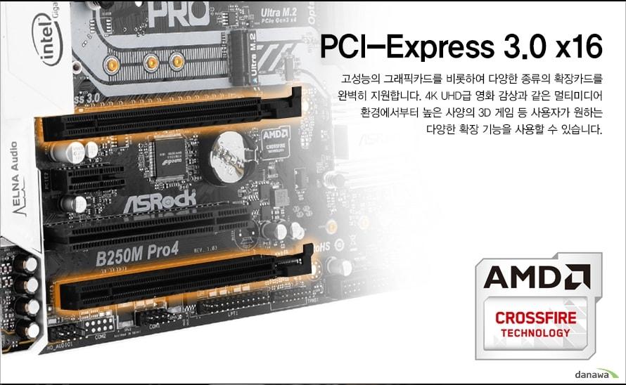 PCI-Express 3.0 x16고성능의 그래픽카드를 비롯하여 다양한 종류의 확장카드를완벽히 지원합니다. 4K UHD급 영화 감상과 같은 멀티미디어환경에서부터 높은 사양의 3D 게임 등 사용자가 원하는다양한 확장 기능을 사용할 수 있습니다.AMD CROSSFIRE