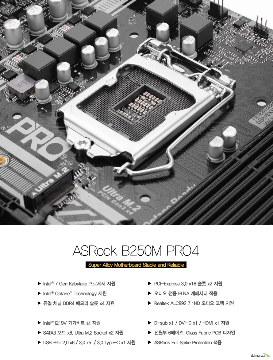 ASRock B250M PRO4 Super Alloy Motherboard Stable and ReliableIntel 7th Kabylake 프로세서 지원 / Intel Optane Technology 지원 / 듀얼 채널 DDR4 메모리 슬롯 x4 지원 / PCI-Express 3.0 x16 슬롯 x2 지원 / 오디오 전용 ELNA 캐패시터 적용 / Realtek ALC892 7.1HD 오디오 코덱 지원 / Intel I219V 기가비트 랜 지원 / SATA3 포트 x6, Ultra M.2 Socket x2 지원 / USB 포트 2.0 x6 / 3.0 x5 / 3.0 Type-C x1 지원 / D-sub x1, DVI-D x1, HDMI x1 지원 / 전원부 6페이즈, Glass Fabric PCB 디자인 / ASRock Full Spike Protection 적용