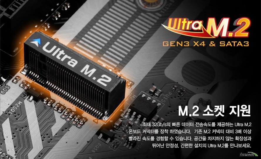 Ultra M.2 GEN3 x4, SATA3M.2 소켓 지원최대 32Gb/s의 빠른 데이터 전송속도를 제공하는 Ultra M.2온보드 커넥터를 장착 하였습니다.  기존 M.2 커넥터 대비 3배 이상빨라진 속도를 경험할 수 있습니다. 공간을 차지하지 않는 확장성과뛰어난 안정성, 간편한 설치의 Ultra M.2를 만나보세요.