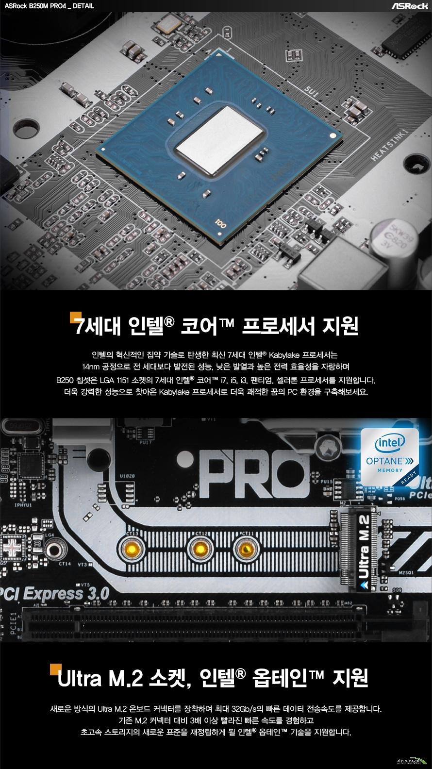 7세대 인텔 코어 프로세서 지원인텔의 혁신적인 집약 기술로 탄생한 최신 7세대 인텔 Kabylake 프로세서는 14nm 공정으로 전 세대보다 발전된 성능, 낮은 발열과 높은 전력 효율성을 자랑하며 B250M 칩셋은 LGA 1151 소켓의 7세대 인텔 코어 i7, i5, i3, 팬티엄, 셀러론 프로세서를 지원합니다. 더욱 강력한 성능으로 찾아온 Kabylake 프로세서로 더욱 쾌적한 꿈의 PC환경을 구축해보세요.Ultra M.2 소켓, 인텔 옵테인 지원새로운 방식의 Ultra M.2 온보드 커넥터를 장착하여 최대 32Gb/s의 빠른 데이터 전송속도를 제공합니다. 기존 M.2 커넥터 대비 3배 이상 빨라진 속도를 경험하고 초고속 스토리지의 새로운 표준을 재정립하게 될 인텔 옵테인기술을 지원합니다.